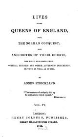 Lives of the Queens of England, from the Norman Conquest: With Anecdotes of Their Courts, Now First Published from Official Records and Other Authentic Documents, Private as Well as Public, Volume 4