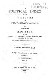 A Political Index to the Histories of Great Britain & Ireland, Or, a Complete Register of the Hereditary Honours, Public Offices, and Persons in Office: From the Earliest Periods to the Present Time, Volume 1