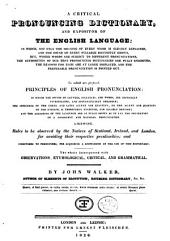 A Critical Pronouncing Dictionary, and Expositor of the English Language: To which are Prefixed, Principles of English Pronunciation, Likewise, Rules to be Observed by the Natives of Scottland, Ireland and London, for Avoiding Their Respective Peculiarities : and Directions to Foreigners ... ; The Whole Interspersed with Observations, Etymological, Critical, and Grammatical