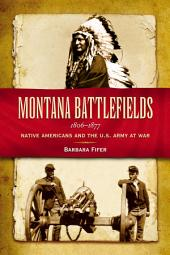 Montana Battlefields, 1806-1877: Native Americans and the U. S. Army at War