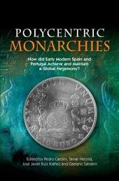 Polycentric Monarchies: How Did Early Modern Spain and Portugal Achieve and Maintain a Global Hegemony?