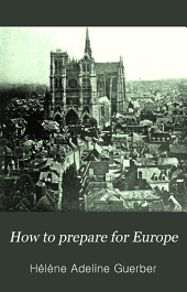 How to prepare for Europe: a handbook of historical, literary, and artistic data, with full directions for preliminary studies and travelling arrangements