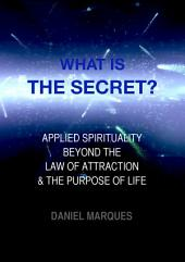 What is the secret?: Applied Spirituality beyond the Law of Attraction and the Purpose of Life