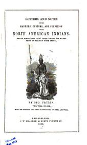Letters and Notes on the Manners, Customs, and Condition of the North American Indians ...