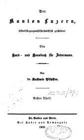 Der Kanton Luzern, historisch-geographisch-statistisch geschildert: ein Hand- und Hausbuch für Jedermann, Band 1
