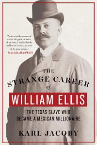 The Strange Career of William Ellis  The Texas Slave Who Became a Mexican Millionaire Book