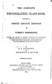The Complete Phonographic Class-book, Containing a Strictly Inductive Exposition of Pitman's Phonography, Adapted as a System of Phonetic Short Hand, to the English Language: Especially Intended as a School Book, and to Afford the Fullest Instruction to Those who Have Not the Assistance of the Living Teacher
