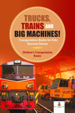 Trucks  Trains and Big Machines  Transportation Books for Kids Revised Edition   Children s Transportation Books