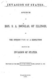 Invasion of States: Speech of Hon. S.A. Douglas, of Illinois, on the Introduction of a Resolution Relative to the Invasion of States. Delivered in the Senate of the United States, January 23, 1860