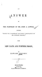 "An Answer to the Pamphlet of Mr. John A. Lowell, Entitled ""Reply to a Pamphlet Recently Circulated by Mr. Edward Brooks"": With New Facts and Further Proofs"