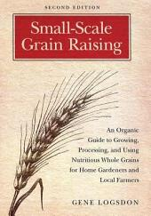 Small-Scale Grain Raising: An Organic Guide to Growing, Processing, and Using Nutritious Whole Grains for Home Gardeners and Local Farmers, 2nd Edition, Edition 2