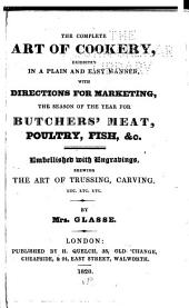 The Complete Art of Cookery: Exhibited in a Plain and Easy Manner, with Directions for Marketing, the Season of the Year for Butchers' Meat, Poultry, Fish, &c. : Embellished with Engravings, Shewing the Art of Trussing, Carving, Etc. Etc. Etc