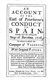 An Account of the Earl of Peterborow's Conduct in Spain: Chiefly Since the Raising the Siege of Barcelona, 1706. To which is Added the Campagne of Valencia. With Original Papers