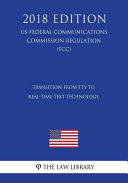 Transition from Tty to Real Time Text Technology  Us Federal Communications Commission Regulation   Fcc   2018 Edition  PDF