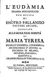 L'Eudàmia dramma boschereccio per musica di Enòtro Pallanzio pastore arcade, dedicato alla sacra cesarea maestà di Maria Teresa ...