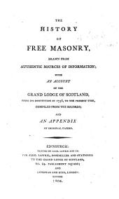 The History of Free Masonry, Drawn from Authentic Sources of Information; with an Account of the Grand Lodge of Scotland, from Its Institution in 1736, to the Present Time, Compiled from the Records; and an Appendix of Original Papers. [By Sir David Brewster. With a Dedication by Alexander Lawrie, to Whom the Work Has Sometimes Been Attributed.]