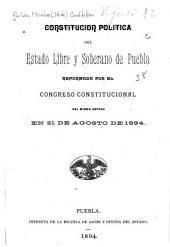 Constitución política del estado libre y soberano de Puebla reformada por el Congreso constiticional del mismo estado en 21 de agosto de 1894