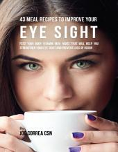 43 Meal Recipes to Improve Your Eye Sight: Feed Your Body Vitamin Rich Foods That Will Help You Strengthen Your Eye Sight and Prevent Loss of Vision