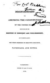 Propositions for Amending the Constitution of the United States: Providing for the Election of President and Vice-president, and Guarding Against the Undue Exercise of Executive Influence, Patronage, and Power