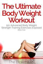 The Ultimate Body Weight Workout : 50+ Advanced Body Weight Strength Training Exercises Exposed ( Book One)