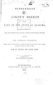 A Supplement to Aikin's Digest of the Laws of the State of Alabama: Containing All the Unrepealed Laws of a Public and General Nature Passed by the General Assembly Since, the Second Edition of the Digest, Up to the Close of the Called Session of April, 1841. With an Appendix and Copious Index