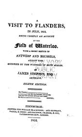 A Visit to Flanders, in July, 1815: Being Chiefly an Account of the Field of Waterloo, with a Short Sketch of Antwerp and Brussels at that Time Occupied by the Wounded of Both Armies ...