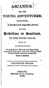 Ascanius: or, The young adventurer: containing, a succinct and impartial account of the Rebellion in Scotland, in the years 1745-46; with an authentic detail of every battle, skirmish and siege which occurred in these years: and of the dangers which Prince Charles encountered after the Battle of Culloden