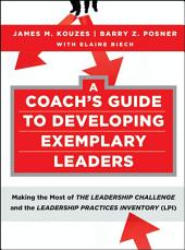 A Coach's Guide to Developing Exemplary Leaders: Making the Most of The Leadership Challenge and the Leadership Practices Inventory (LPI)