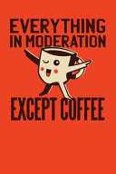 Everything In Moderation Except Coffee