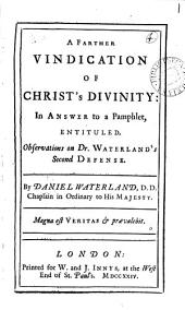 A Farther Vindication of Christ's Divinity: in Answer to a Pamphlet, Entituled, Observations on Dr. Waterland's Second Defense. By Daniel Waterland, ...