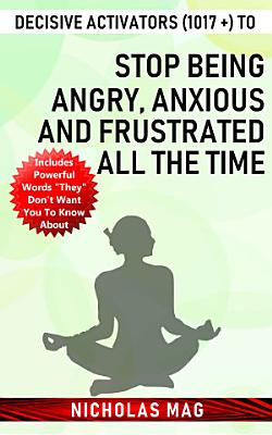 Decisive Activators  1017    to Stop Being Angry  Anxious and Frustrated All the Time PDF