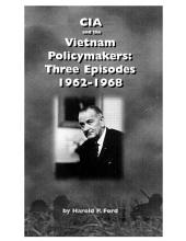 CIA and the Vietnam Policymakers: Three Episodes, 1962-1968