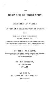 The Romance of Biography; Or, Memoirs of Women Loved and Celebrated by Poets, from the Days of the Troubadours to the Present Age: A Series of Anecdotes Intended to Illustrate the Influence which Female Beauty and Virtue Have Exercised Over the Characters and Writings of Men of Genius