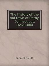 The History of the Old Town of Derby, Connecticut, 1642-1880: With Biographies and Genealogies