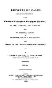 Reports of cases argued and determined in the courts of Exchequer & Exchequer Chamber: from Easter term, 11 Geo. IV. to [Trinity term, 2 Will. IV.] ... both inclusive [1830-1832]; with tables of the cases and principal matters
