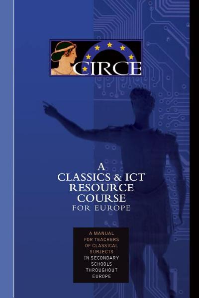 Download CIRCE A CLASSICS   ICT RESOURCE COURSE FOR EUROPE A manual for teachers of classical subjects in secondary schools throughout Europe Book