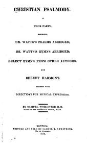 Christian Psalmody, in Four Parts: Comprising Dr. Watts's Psalms Abridged; Dr. Watts's Hymns Abridged; Select Hymns from Other Authors; and Select Harmony; Together with Directions for Musical Expression
