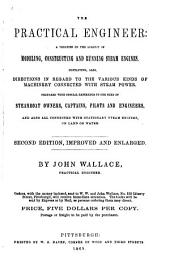 The Practical Engineer: A Treatise on the Subject of Modeling, Constructing and Running Steam Engines. Containing, Also, Directions in Regard to the Various Kinds of Machinery Connected with Steam Power. Prepared with Special Reference to the Need of Steamboat Owners, Captains, Pilots and Engineers, and Also All Connected with Stationary Steam Engines, on Land Or Water