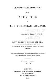 Origines Ecclesiasticae: Or, The Antiquities of the Christian Church and Other Works ... with the Quotations at Length, in the Original Languages, and a Biographical Account of the Author, Volume 3