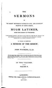 The Sermons of the Right Reverend Father in God, and Constant Martyr of Jesus Christ, Hugh Latimer, Sometime Bishop of Worcester: Now First Arranged According to the Order of Time in which They Were Preached, Collated by the Early Impressions, and Occasionally Illustrated with Notes Explanatory of Obsolete Phrases, Particular Customs, and Historical Allusions. To which is Prefixed A Memoir of the Bishop, by John Watkins, Volume 2