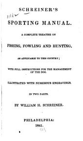 Schreiner's Sporting Manual: A Complete Treatise on Fishing, Fowling and Hunting, as Applicable to this Country : with Full Instructions for the Management of the Dog : Illustrated with Numerous Engravings, in Two Parts