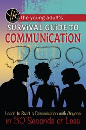 The Young Adult's Survival Guide to Communication: Learn How to Start a Conversation with Anyone in 30 Seconds or Less