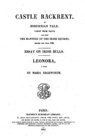 Castle Rackrent, an Hibernian Tale Taken from Facts and from the Manners of the Irish Squires Before the Year 1782. Essay on Irish Bulls. Leonora, a Tale