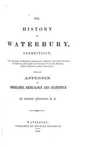 The History of Waterbury, Connecticut: The Original Township Embracing Present Watertown and Plymouth, and Parts of Oxford, Wolcott, Middlebury, Prospect and Naugatuck. With an Appendix of Biography, Genealogy and Statistics