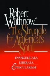 The Struggle for America's Soul: Evangelicals, Liberals, and Secularism