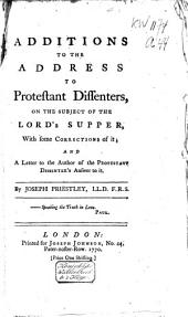 Additions to the Address to Protestant Dissenters, on the Subject of the Lord's Supper, ... and a Letter to the Author of the Protestant Dissenter's Answer to it ...