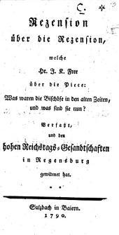 Rezension über die Rezension, welche Hr. J. K. Free über die Piece: Was waren die Bischöfe in den alten Zeiten, und was sind sie nun? Verfaßt, und den hohen Reichstags-Gesandtschaften in Regensburg gewidmet hat