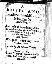 "A Briefe and Necessarie Catachisme or Instrucion. Verie needefull to bee knowne of all housholders, etc. With""Godlie priuate prayers for housholders to meditate vpon, and to say in their families.""With a titlepage bearing the date 1590"