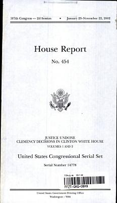 United States Congressional Serial Set  No  14778  House Report No  454  Justice Undone  Clemency Decisions in Clinton White House  V  1 2