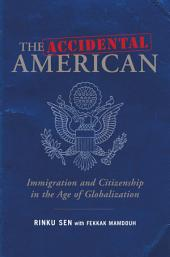 The Accidental American: Immigration and Citizenship in the Age of Globalization